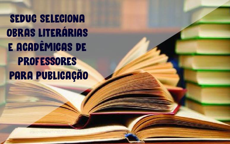 Seduc lança edital de seleção de obras literárias e acadêmicas de professores
