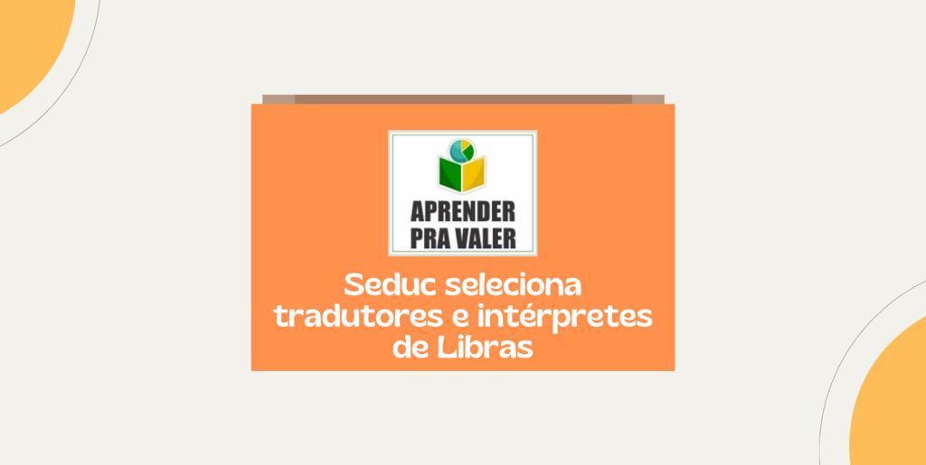 Aprender pra Valer: Seduc seleciona tradutores e intérpretes de Libras